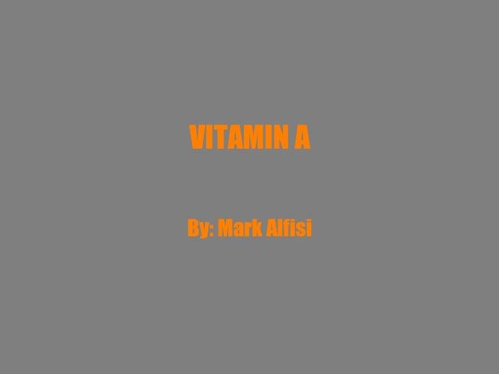 VITAMIN A By: Mark Alfisi