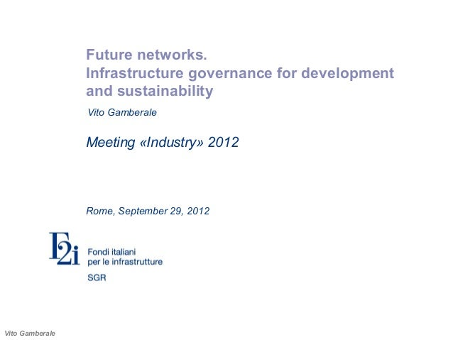 Vito GamberaleFuture networks.Infrastructure governance for developmentand sustainabilityMeeting «Industry» 2012Rome, Sept...