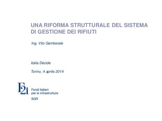 UNA RIFORMA STRUTTURALE DEL SISTEMA DI GESTIONE DEI RIFIUTI Italia Decide Torino, 4 aprile 2014 Ing. Vito Gamberale