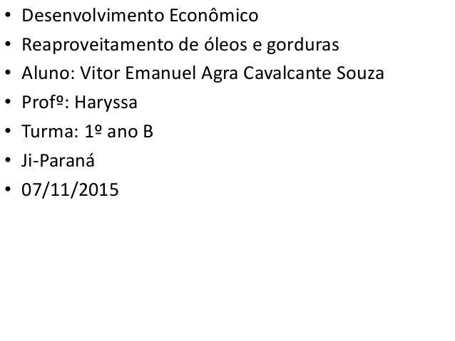 • Desenvolvimento Econômico • Reaproveitamento de óleos e gorduras • Aluno: Vitor Emanuel Agra Cavalcante Souza • Profº: H...