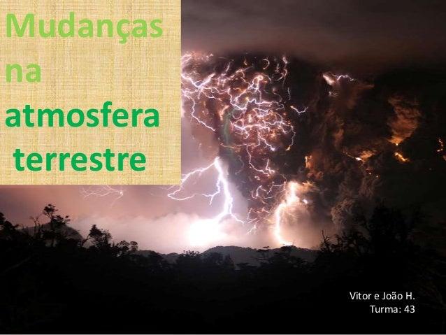 MudançasnaatmosferaterrestreVitor e João H.Turma: 43
