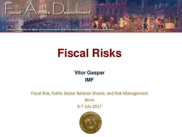 Fiscal Risks Vitor Gaspar IMF Fiscal Risk, Public Sector Balance Sheets, and Risk Management Bonn 6-7 July 2017