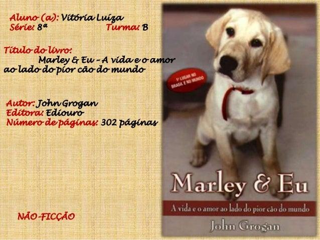 Aluno (a): Vitória Luíza Série: 8ª Turma: B Título do livro: Marley & Eu – A vida e o amor ao lado do pior cão do mundo Au...