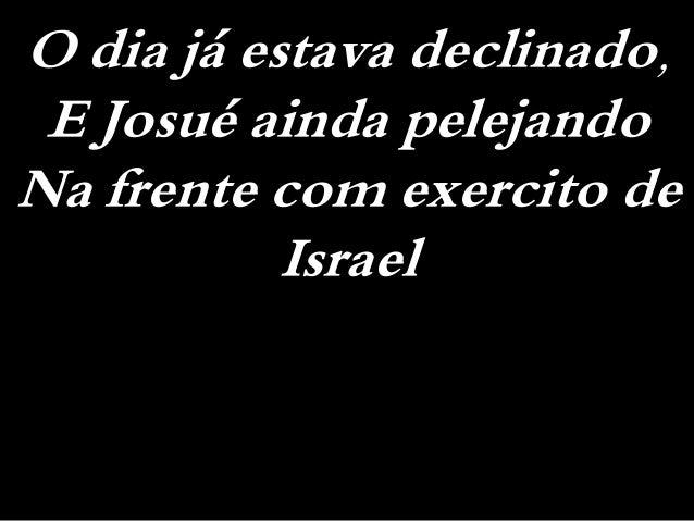O dia já estava declinado, E Josué ainda pelejando Na frente com exercito de Israel