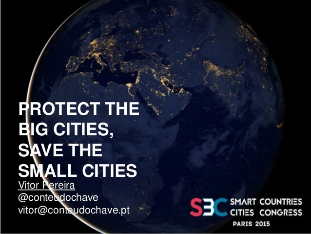 PROTECT THE BIG CITIES, SAVE THE SMALL CITIES Vitor Pereira @conteudochave vitor@conteudochave.pt