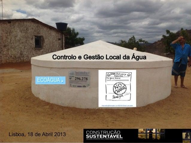 Água da chuva . Água do Céu .Água para TodosLisboa, 18 de Abril 2013Controlo e Gestão Local da Água