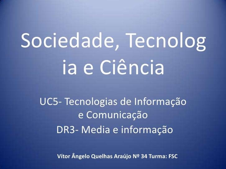 Sociedade, Tecnologia e Ciência<br />UC5- Tecnologias de Informação e Comunicação <br />DR3- Media e informação<br />Vítor...