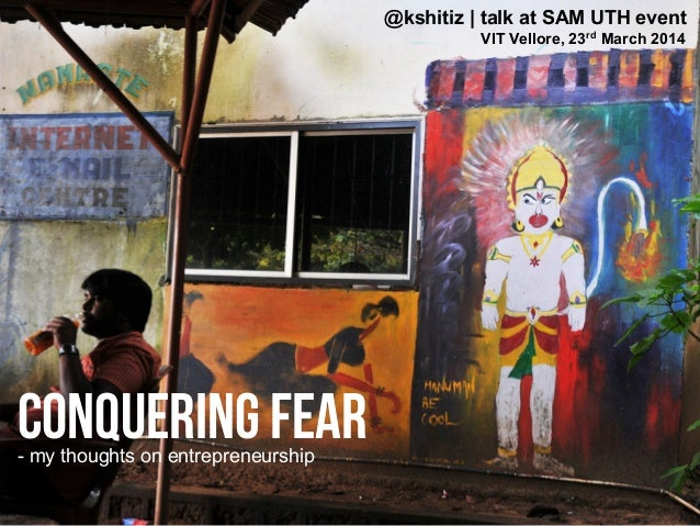 Conquering Fear @kshitiz | talk at SAM UTH event VIT Vellore, 23rd March 2014 - my thoughts on entrepreneurship