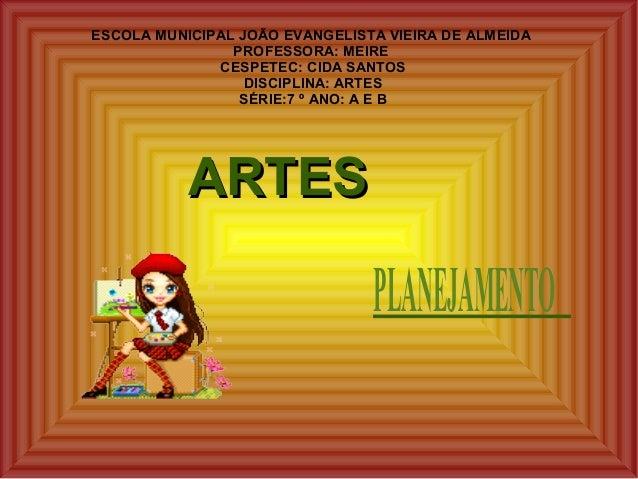 ARTESARTES ESCOLA MUNICIPAL JOÃO EVANGELISTA VIEIRA DE ALMEIDA PROFESSORA: MEIRE CESPETEC: CIDA SANTOS DISCIPLINA: ARTES S...