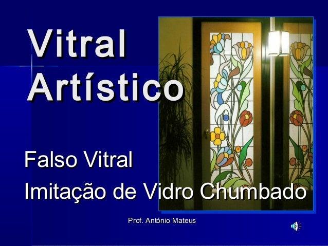 VitralVitral ArtísticoArtístico Falso VitralFalso Vitral Imitação de Vidro ChumbadoImitação de Vidro Chumbado Prof. Antóni...