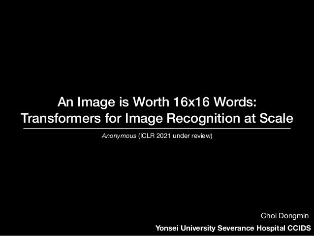 An Image is Worth 16x16 Words: Transformers for Image Recognition at Scale Anonymous (ICLR 2021 under review) Yonsei Unive...