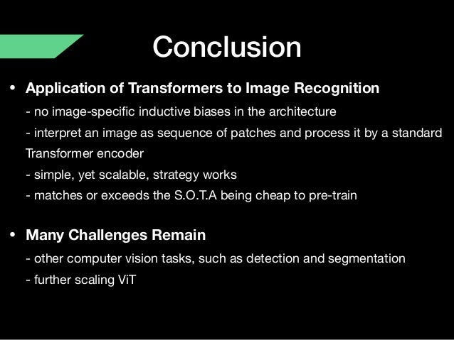 Conclusion • Application of Transformers to Image Recognition - no image-specific inductive biases in the architecture - ...