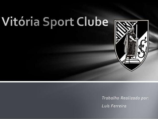 Vitória Sport Clube. Trabalho Realizado por Luís Ferreira ... e6f99c1d15ad9