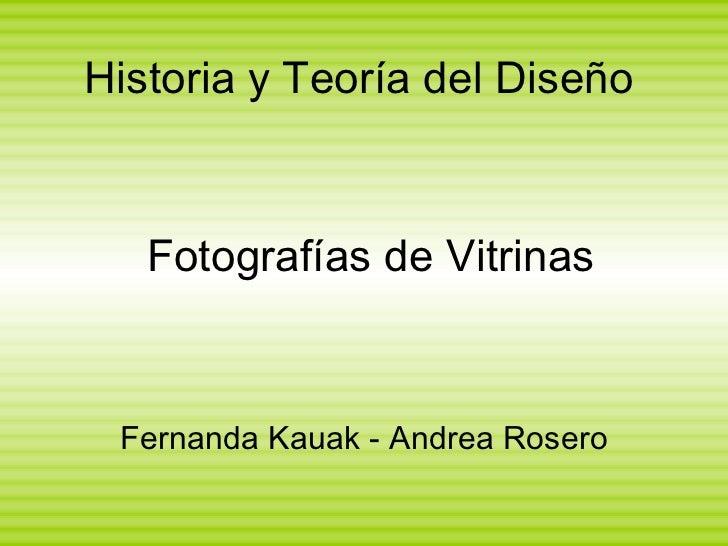 Historia y Teoría del Diseño <ul><li>Fernanda Kauak - Andrea Rosero </li></ul>Fotografías de Vitrinas