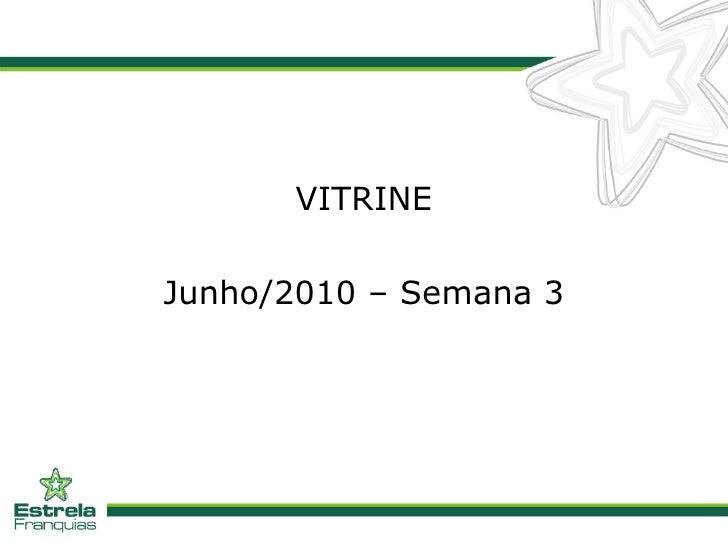<ul><li>VITRINE </li></ul><ul><li>Junho/2010 – Semana 3 </li></ul>