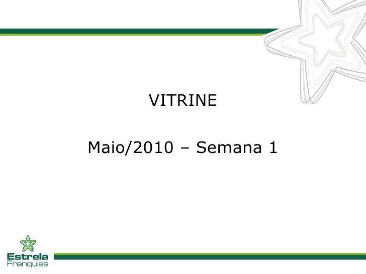 <ul><li>VITRINE </li></ul><ul><li>Maio/2010 – Semana 1 </li></ul>