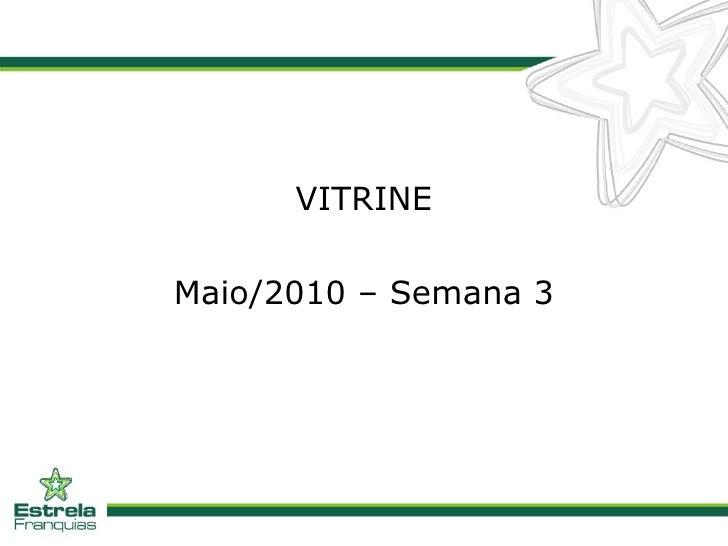 <ul><li>VITRINE </li></ul><ul><li>Maio/2010 – Semana 3 </li></ul>