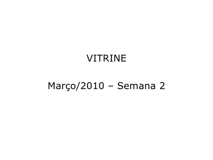 <ul><li>VITRINE </li></ul><ul><li>Março/2010 – Semana 2 </li></ul>