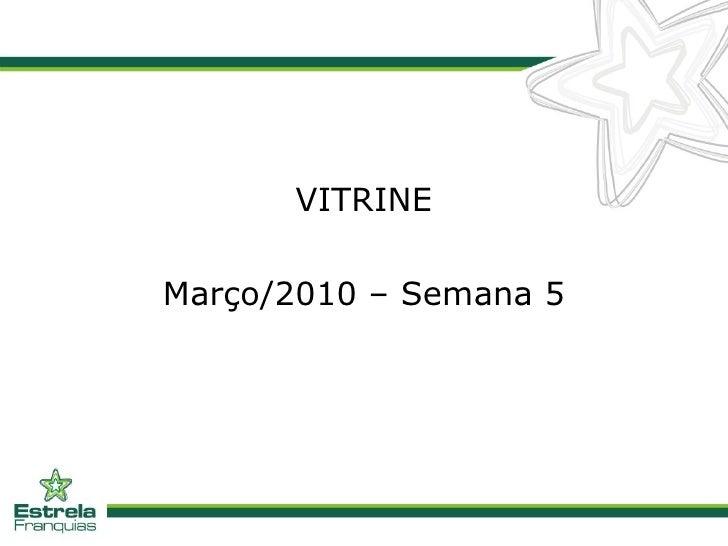 <ul><li>VITRINE </li></ul><ul><li>Março/2010 – Semana 5 </li></ul>
