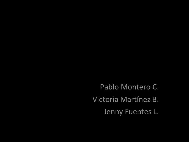 Pablo Montero C. Victoria Martínez B. Jenny Fuentes L.