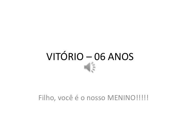 VITÓRIO – 06 ANOSFilho, você é o nosso MENINO!!!!!