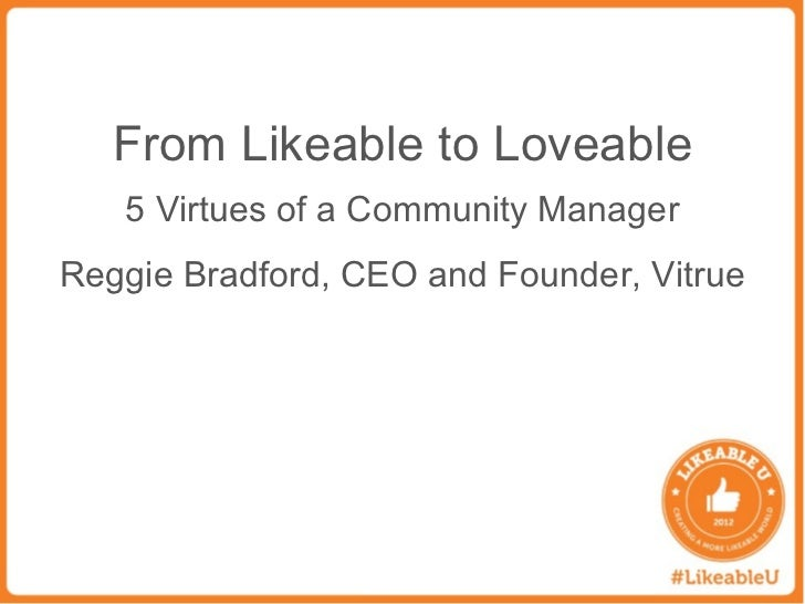 From Likeable to Loveable   5 Virtues of a Community ManagerReggie Bradford, CEO and Founder, Vitrue