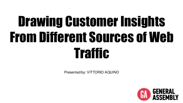 Drawing Customer Insights From Different Sources of Web Traffic Presented by: VITTORIO AQUINO