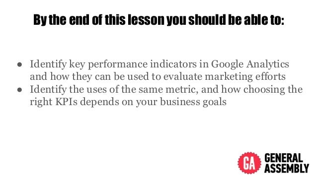 By the end of this lesson you should be able to: ● Identify key performance indicators in Google Analytics and how they ca...