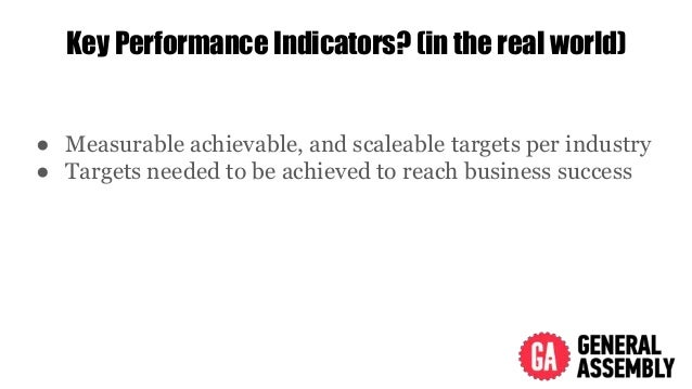 Key Performance Indicators? (in the real world) ● Measurable achievable, and scaleable targets per industry ● Targets need...