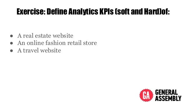 Exercise: Define Analytics KPIs (soft and Hard)of: ● A real estate website ● An online fashion retail store ● A travel web...