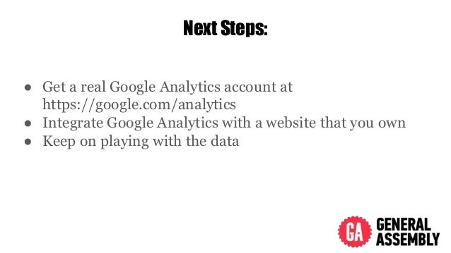 Next Steps: ● Get a real Google Analytics account at https://google.com/analytics ● Integrate Google Analytics with a webs...