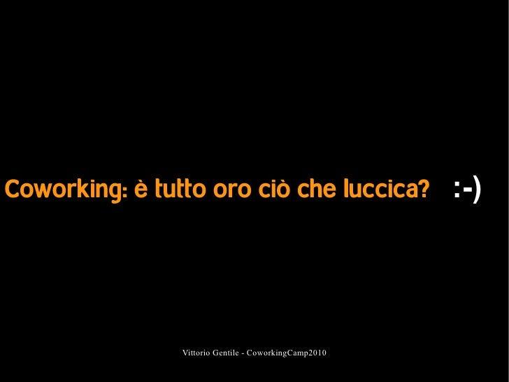 Coworking: è tutto oro ciò che luccica? :-)                    Vittorio Gentile - CoworkingCamp2010