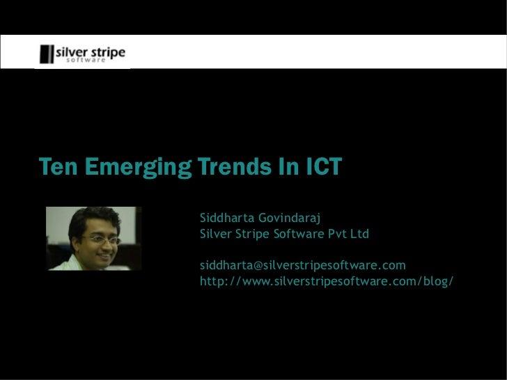 Ten Emerging Trends In ICT              Siddharta Govindaraj              Silver Stripe Software Pvt Ltd               sid...