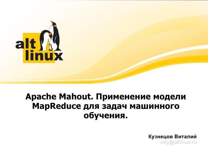 Apache Mahout. Применение модели MapReduce для задач машинного обучения. <ul>Кузнецов Виталий </ul><ul>[email_address] </ul>