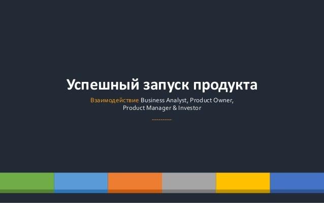 Успешный запуск продукта Взаимодействие Business Analyst, Product Owner, Product Manager & Investor