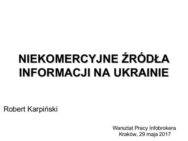 NIEKOMERCYJNE ŹRÓDŁANIEKOMERCYJNE ŹRÓDŁA INFORMACJI NA UKRAINIEINFORMACJI NA UKRAINIE Robert Karpiński Warsztat Pracy Info...