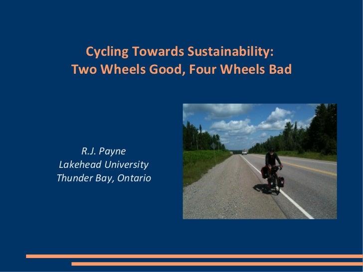 Cycling Towards Sustainability:   Two Wheels Good, Four Wheels Bad     R.J. Payne Lakehead UniversityThunder Bay, Ontario