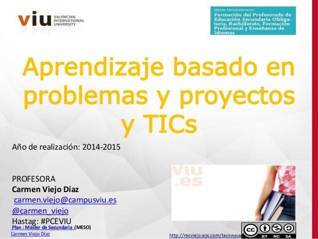 Aprendizaje basado en problemas y proyectos y TICs Año de realización: 2014-2015 PROFESORA Carmen Viejo Díaz carmen.viejo@...