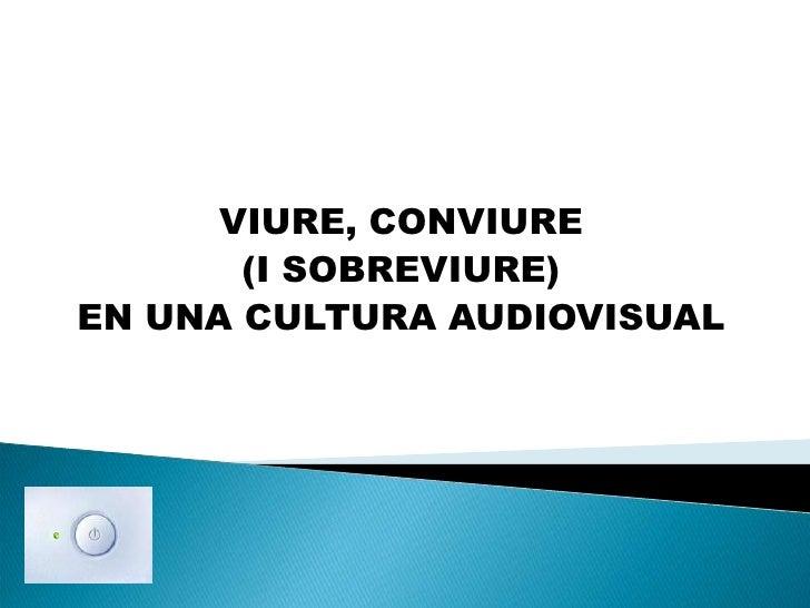 VIURE, CONVIURE <br />(I SOBREVIURE)<br />EN UNA CULTURA AUDIOVISUAL<br />