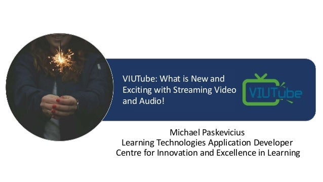 Michael Paskevicius Learning Technologies Application Developer Centre for Innovation and Excellence in Learning VIUTube: ...