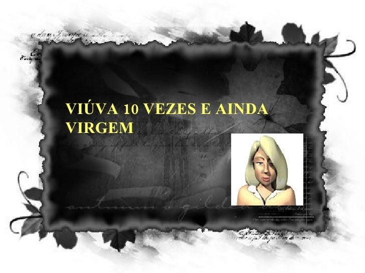 VIÚVA 10 VEZES E AINDA VIRGEM