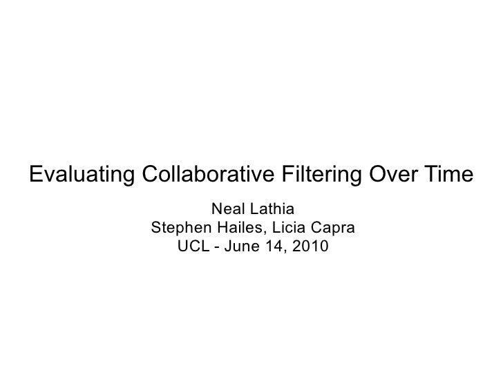 Evaluating Collaborative Filtering Over Time Neal Lathia Stephen Hailes, Licia Capra UCL - June 14, 2010