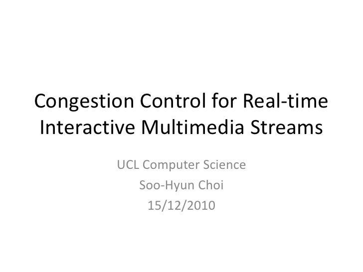 Congestion Control for Real-time Interactive Multimedia Streams<br />UCL Computer Science<br />Soo-Hyun Choi<br />15/12/20...