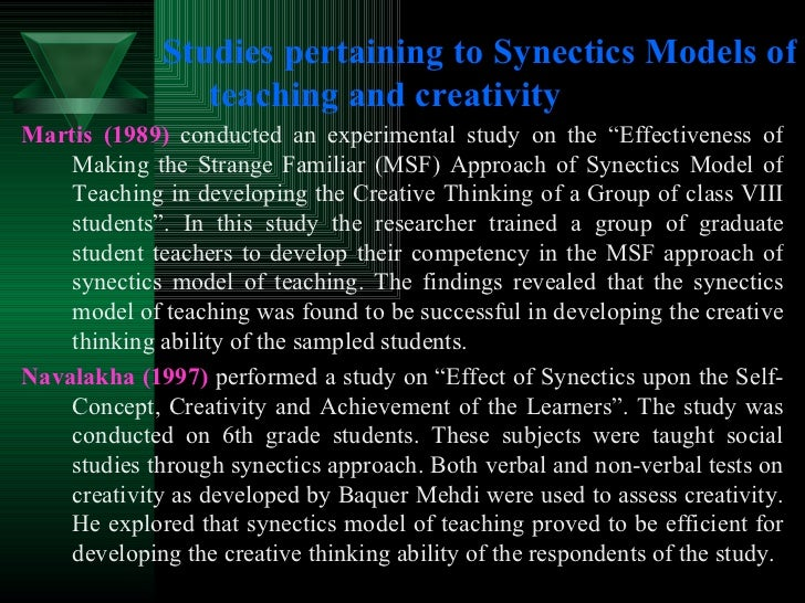 Studies pertaining to Synectics Models of teaching and creativity <ul><li>Martis (1989)  conducted an experimental study o...