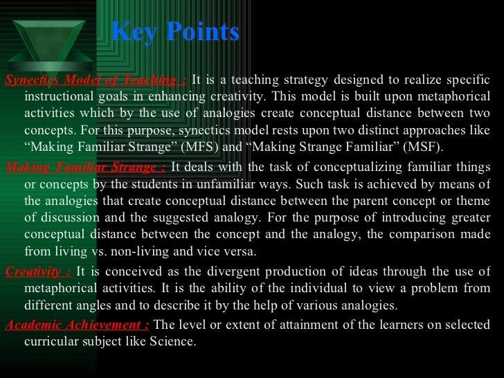 Key Points <ul><li>Synectics Model of Teaching :  It is a teaching strategy designed to realize specific instructional goa...
