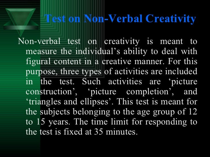 Test on Non-Verbal Creativity <ul><li>Non-verbal test on creativity is meant to measure the individual's ability to deal w...