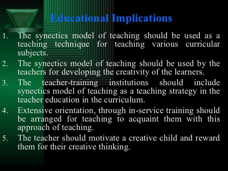Educational Implications   <ul><li>The synectics model of teaching should be used as a teaching technique for teaching var...