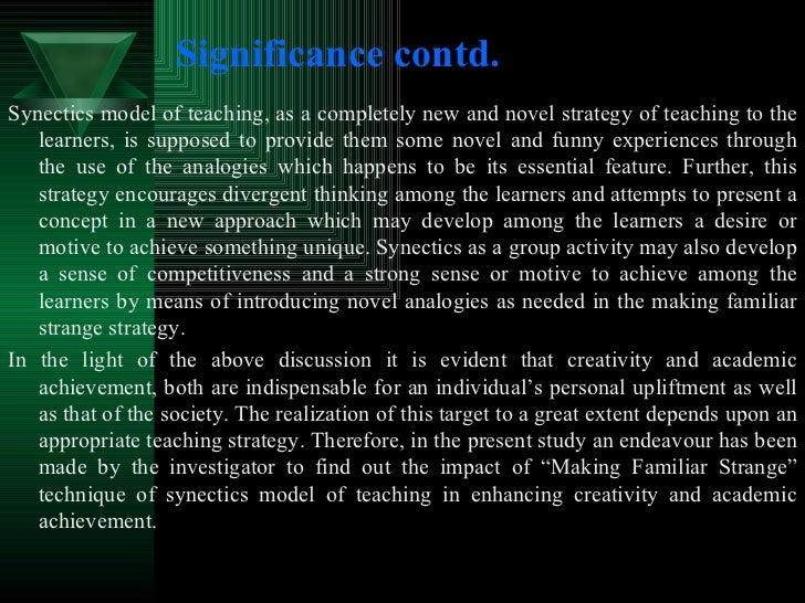 Significance contd. <ul><li>Synectics model of teaching, as a completely new and novel strategy of teaching to the learner...