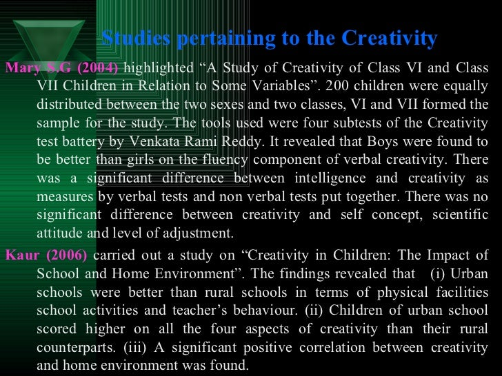 """Studies pertaining to the Creativity <ul><li>Mary S.G (2004)   highlighted """"A Study of Creativity of Class VI and Class VI..."""
