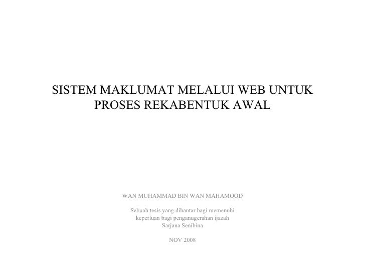 SISTEM MAKLUMAT MELALUI WEB UNTUK PROSES REKABENTUK AWAL WAN MUHAMMAD BIN WAN MAHAMOOD Sebuah tesis yang dihantar bagi mem...
